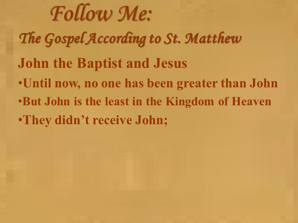 Follow Me: The Gospel According to St. Matthew John the Baptist and Jesus Until now, no one has been greater than John But John is the least in the Ki