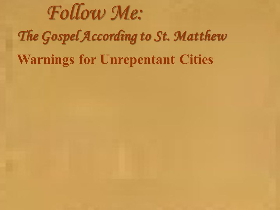 Follow Me: The Gospel According to St. Matthew Warnings for Unrepentant Cities