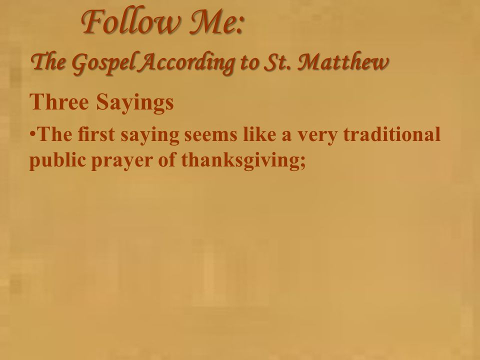 Follow Me: The Gospel According to St. Matthew Three Sayings The first saying seems like a very traditional public prayer of thanksgiving;