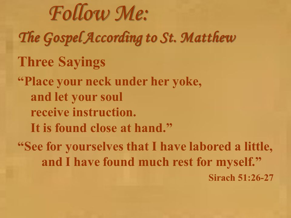 "Follow Me: The Gospel According to St. Matthew Three Sayings ""Place your neck under her yoke, and let your soul receive instruction. It is found close"