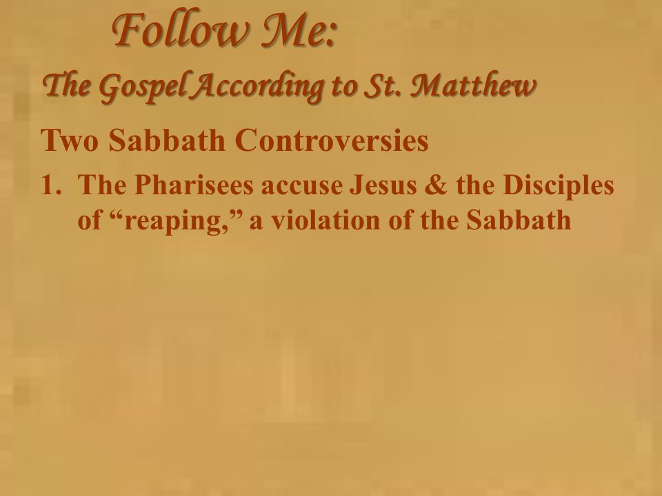 "Follow Me: The Gospel According to St. Matthew Two Sabbath Controversies 1.The Pharisees accuse Jesus & the Disciples of ""reaping,"" a violation of the"