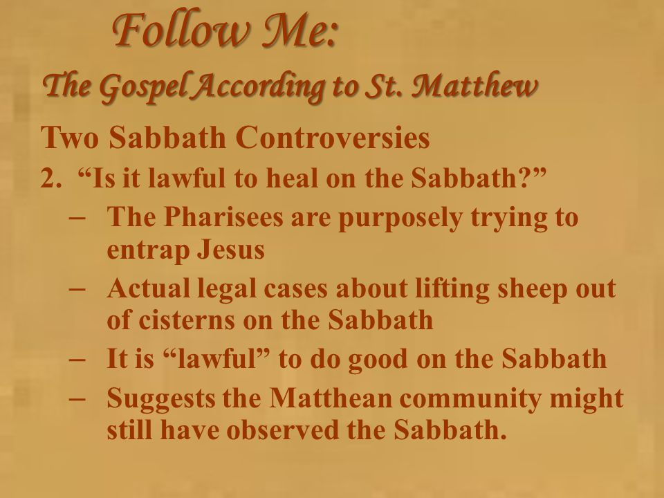 "Follow Me: The Gospel According to St. Matthew Two Sabbath Controversies 2.""Is it lawful to heal on the Sabbath?"" – The Pharisees are purposely trying"