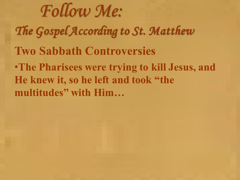 Follow Me: The Gospel According to St. Matthew Two Sabbath Controversies The Pharisees were trying to kill Jesus, and He knew it, so he left and took