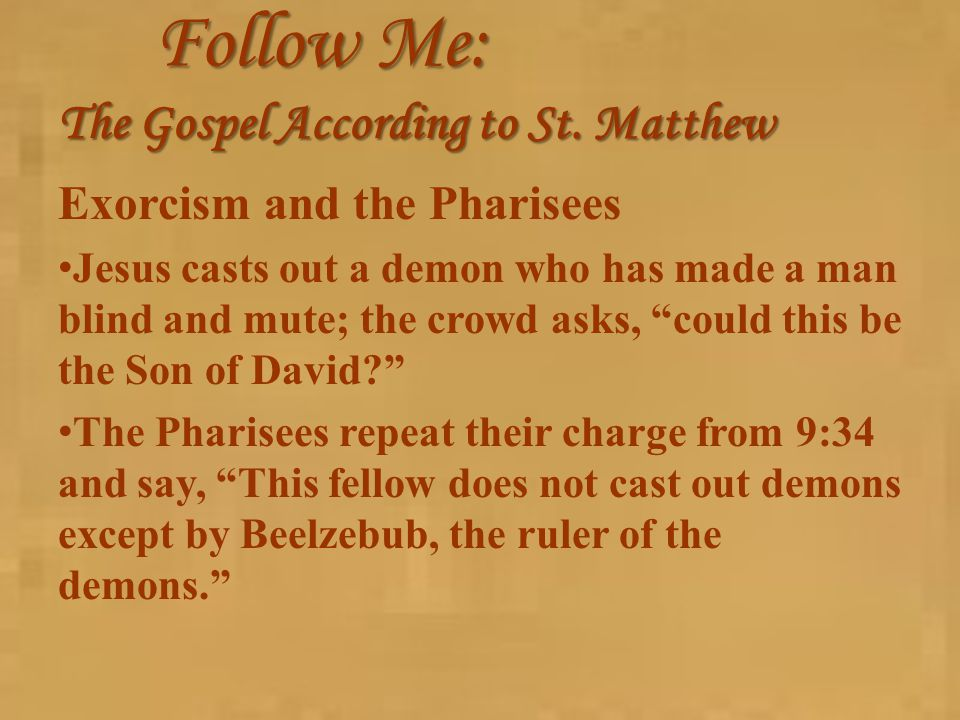 Follow Me: The Gospel According to St. Matthew Exorcism and the Pharisees Jesus casts out a demon who has made a man blind and mute; the crowd asks, ""