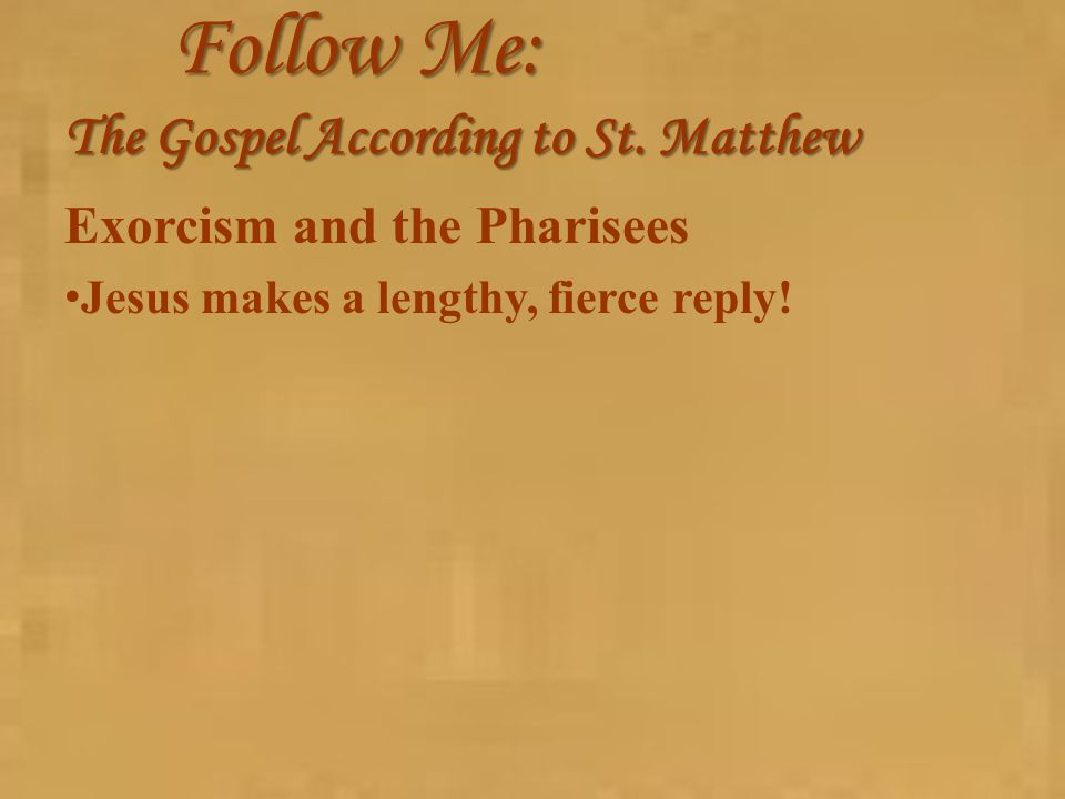 Follow Me: The Gospel According to St. Matthew Exorcism and the Pharisees Jesus makes a lengthy, fierce reply!