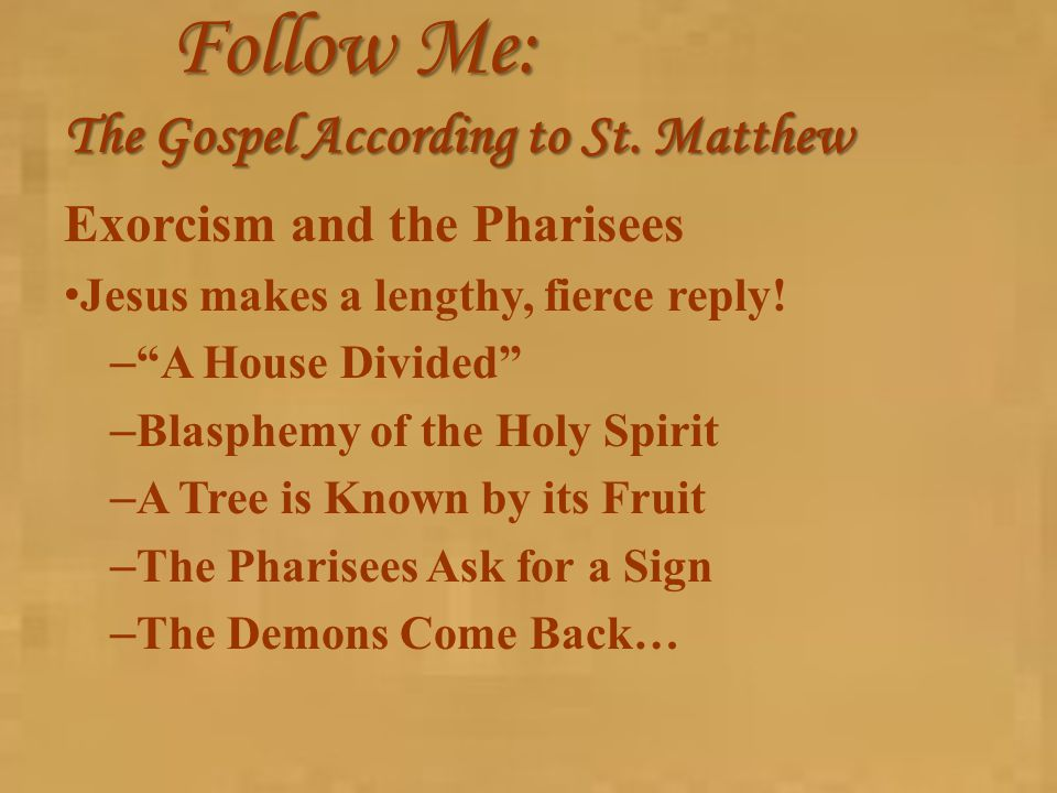 "Follow Me: The Gospel According to St. Matthew Exorcism and the Pharisees Jesus makes a lengthy, fierce reply! – ""A House Divided"" – Blasphemy of the"