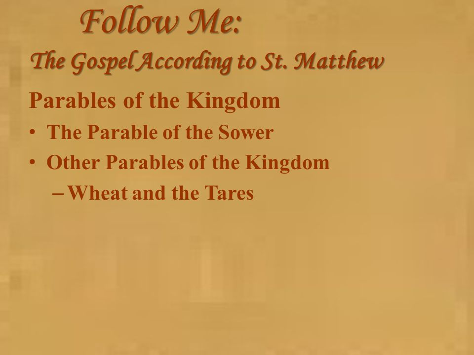 Follow Me: The Gospel According to St. Matthew Parables of the Kingdom The Parable of the Sower Other Parables of the Kingdom – Wheat and the Tares
