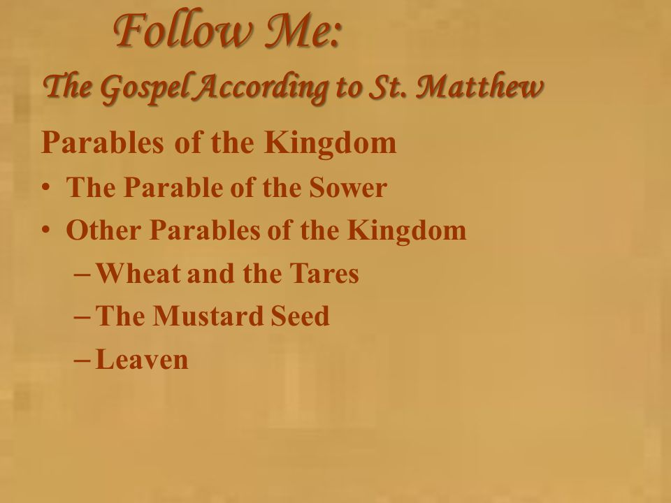 Follow Me: The Gospel According to St. Matthew Parables of the Kingdom The Parable of the Sower Other Parables of the Kingdom – Wheat and the Tares –