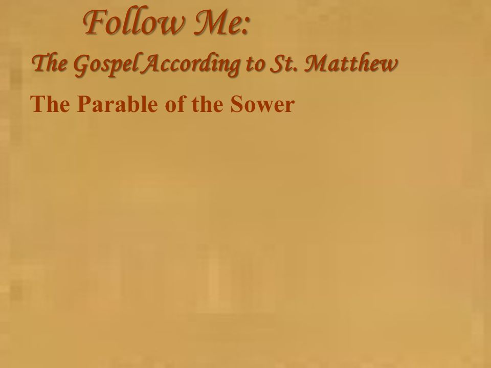 Follow Me: The Gospel According to St. Matthew The Parable of the Sower