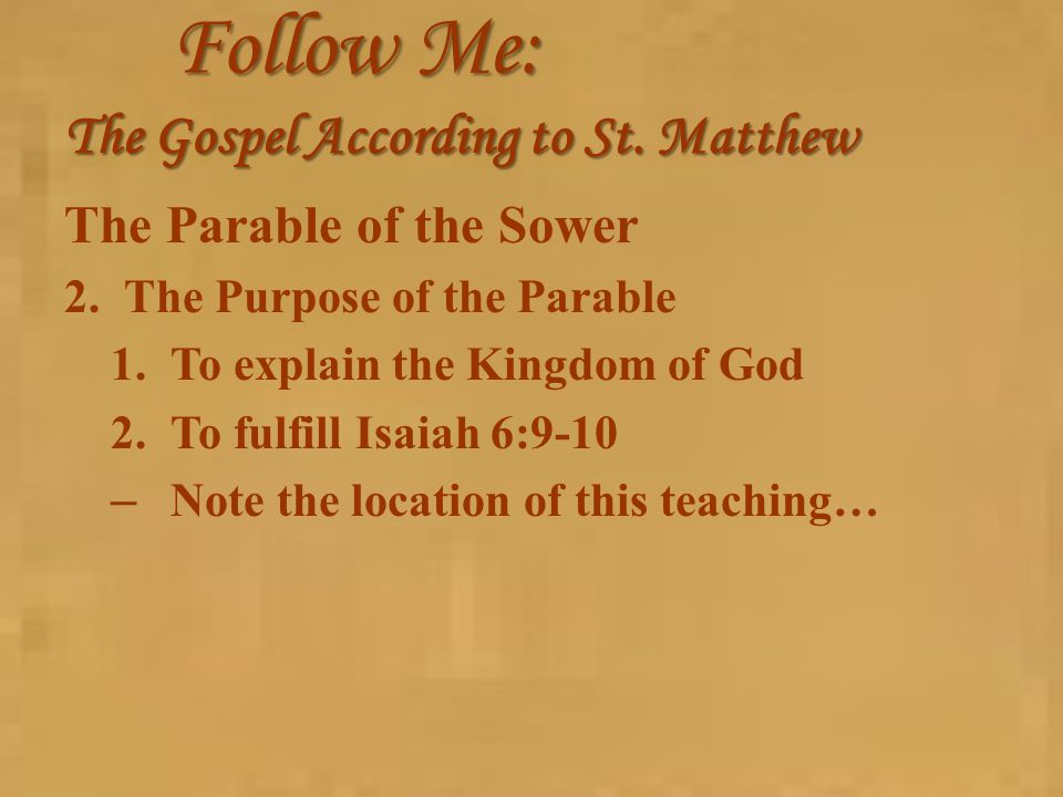 Follow Me: The Gospel According to St. Matthew The Parable of the Sower 2.The Purpose of the Parable 1.To explain the Kingdom of God 2.To fulfill Isai