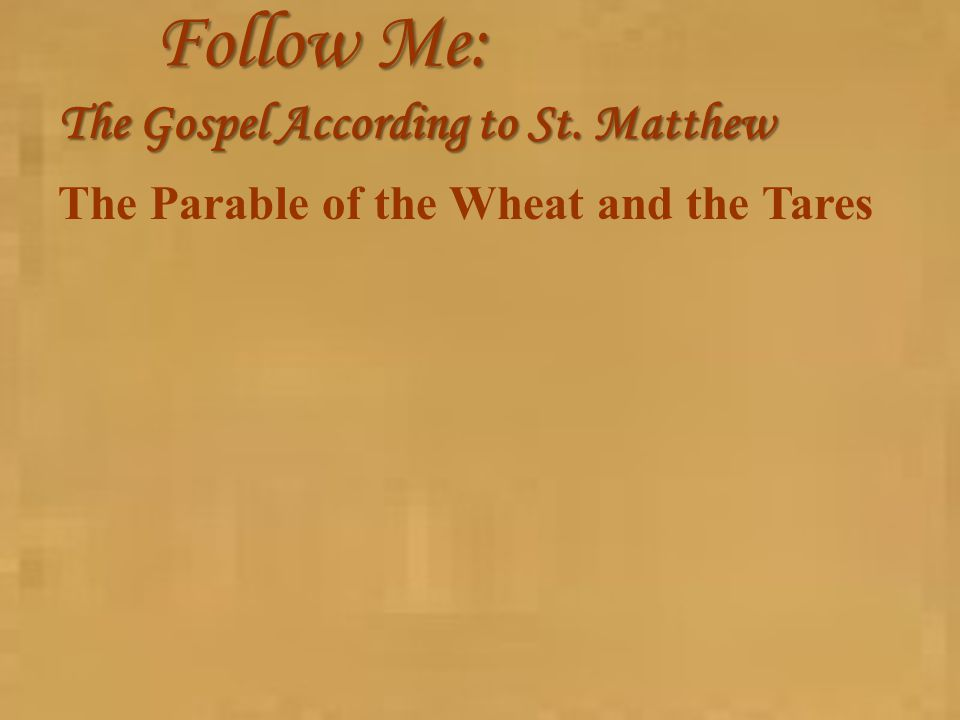 Follow Me: The Gospel According to St. Matthew The Parable of the Wheat and the Tares