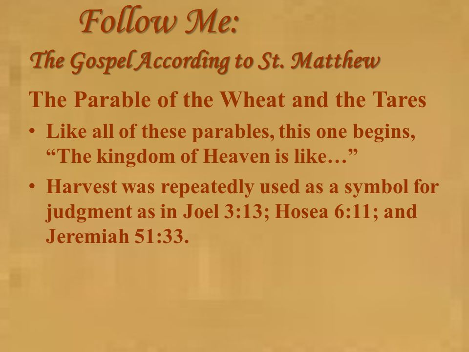 "Follow Me: The Gospel According to St. Matthew The Parable of the Wheat and the Tares Like all of these parables, this one begins, ""The kingdom of Hea"