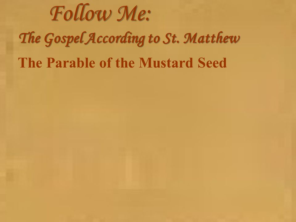 Follow Me: The Gospel According to St. Matthew The Parable of the Mustard Seed