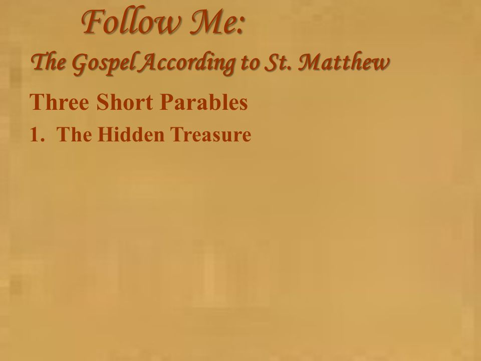 Follow Me: The Gospel According to St. Matthew Three Short Parables 1.The Hidden Treasure