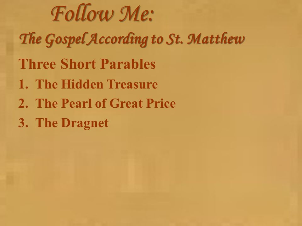 Follow Me: The Gospel According to St. Matthew Three Short Parables 1.The Hidden Treasure 2.The Pearl of Great Price 3.The Dragnet