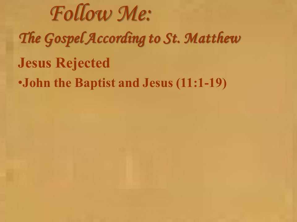 Follow Me: The Gospel According to St. Matthew Jesus Rejected John the Baptist and Jesus (11:1-19)