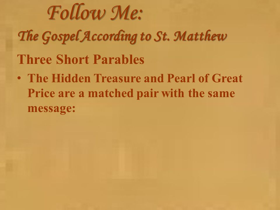 Follow Me: The Gospel According to St. Matthew Three Short Parables The Hidden Treasure and Pearl of Great Price are a matched pair with the same mess