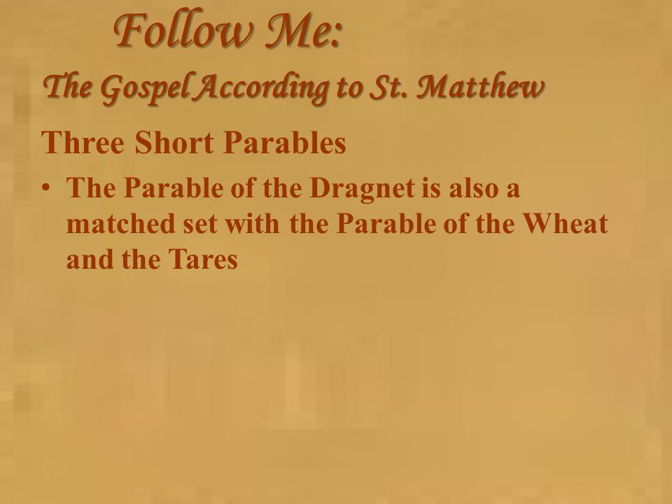 Follow Me: The Gospel According to St. Matthew Three Short Parables The Parable of the Dragnet is also a matched set with the Parable of the Wheat and
