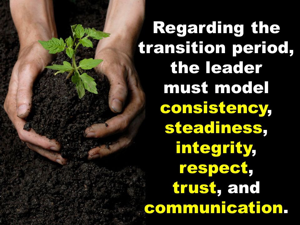 Regarding the transition period, the leader must model consistency, steadiness, integrity, respect, trust, and communication.