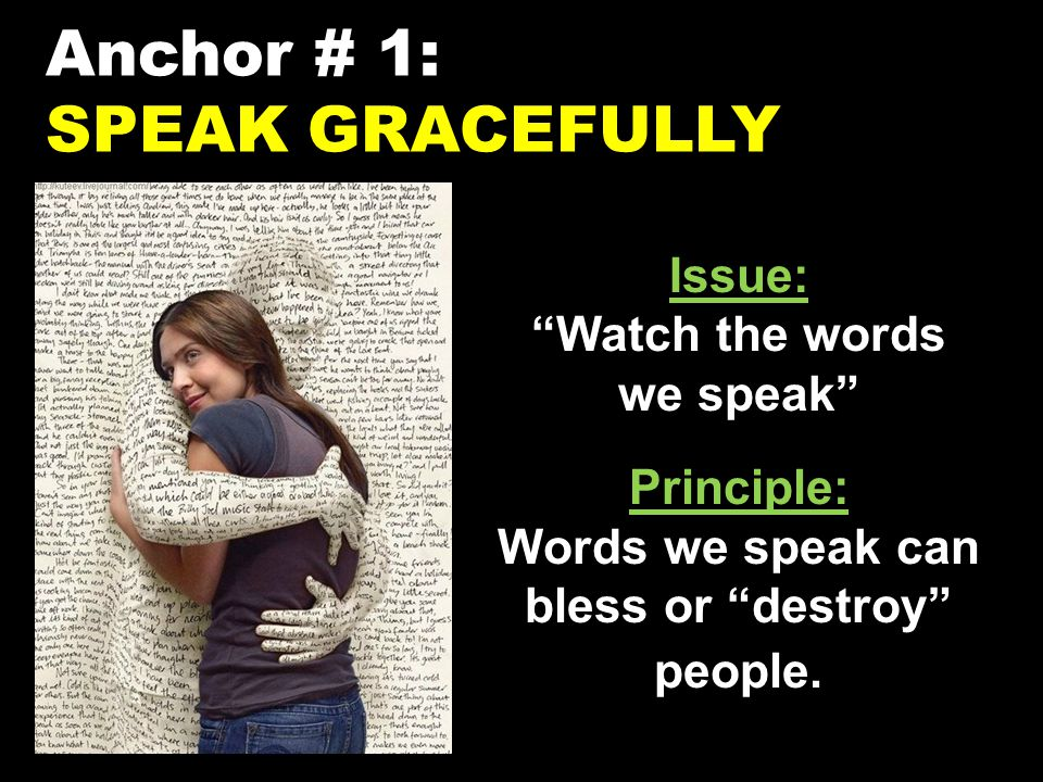 Anchor # 1: SPEAK GRACEFULLY Issue: Watch the words we speak Principle: Words we speak can bless or destroy people.