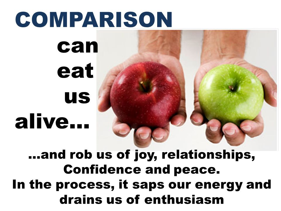 COMPARISON can eat us alive… …and rob us of joy, relationships, Confidence and peace. In the process, it saps our energy and drains us of enthusiasm
