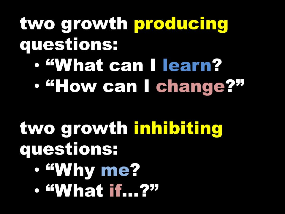 "two growth producing questions: ""What can I learn? ""How can I change?"" two growth inhibiting questions: ""Why me? ""What if…?"""