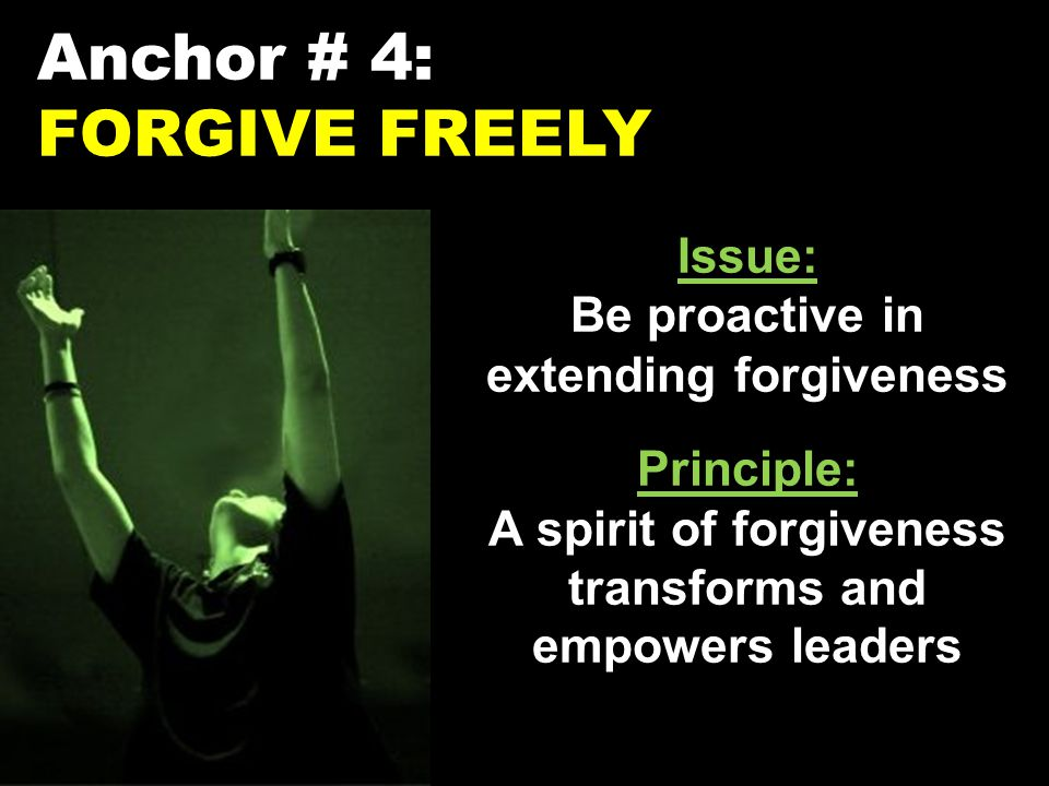 Anchor # 4: FORGIVE FREELY Issue: Be proactive in extending forgiveness Principle: A spirit of forgiveness transforms and empowers leaders
