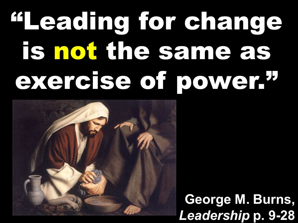 """Leading for change is not the same as exercise of power."" George M. Burns, Leadership p. 9-28"