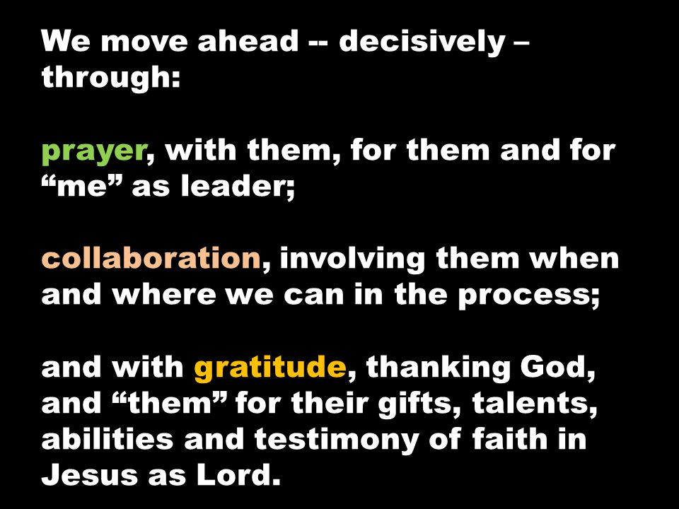 "We move ahead -- decisively – through: prayer, with them, for them and for ""me"" as leader; collaboration, involving them when and where we can in the"