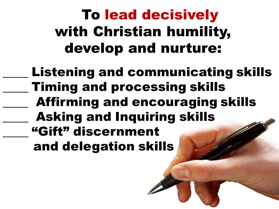 To lead decisively with Christian humility, develop and nurture: ____ Listening and communicating skills ____ Timing and processing skills ____ Affirming and encouraging skills ____ Asking and Inquiring skills ____ Gift discernment and delegation skills