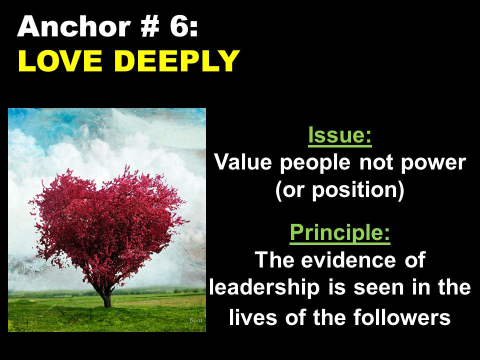 Anchor # 6: LOVE DEEPLY Issue: Value people not power (or position) Principle: The evidence of leadership is seen in the lives of the followers