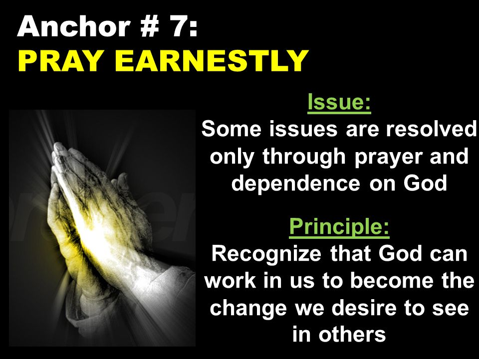 Anchor # 7: PRAY EARNESTLY Issue: Some issues are resolved only through prayer and dependence on God Principle: Recognize that God can work in us to become the change we desire to see in others