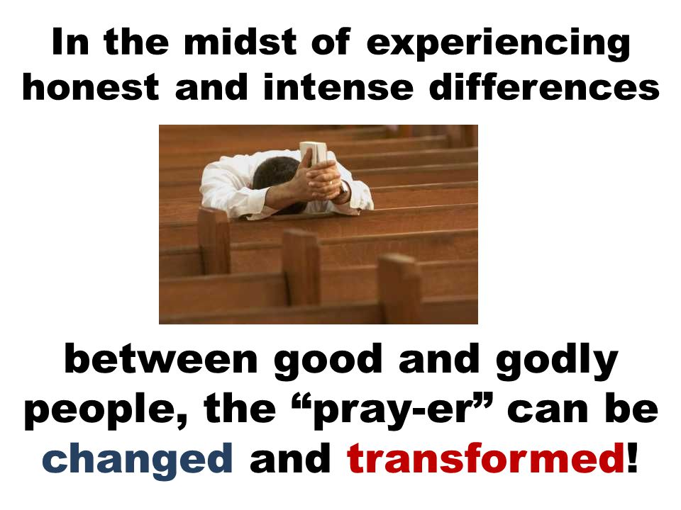 In the midst of experiencing honest and intense differences between good and godly people, the pray-er can be changed and transformed!