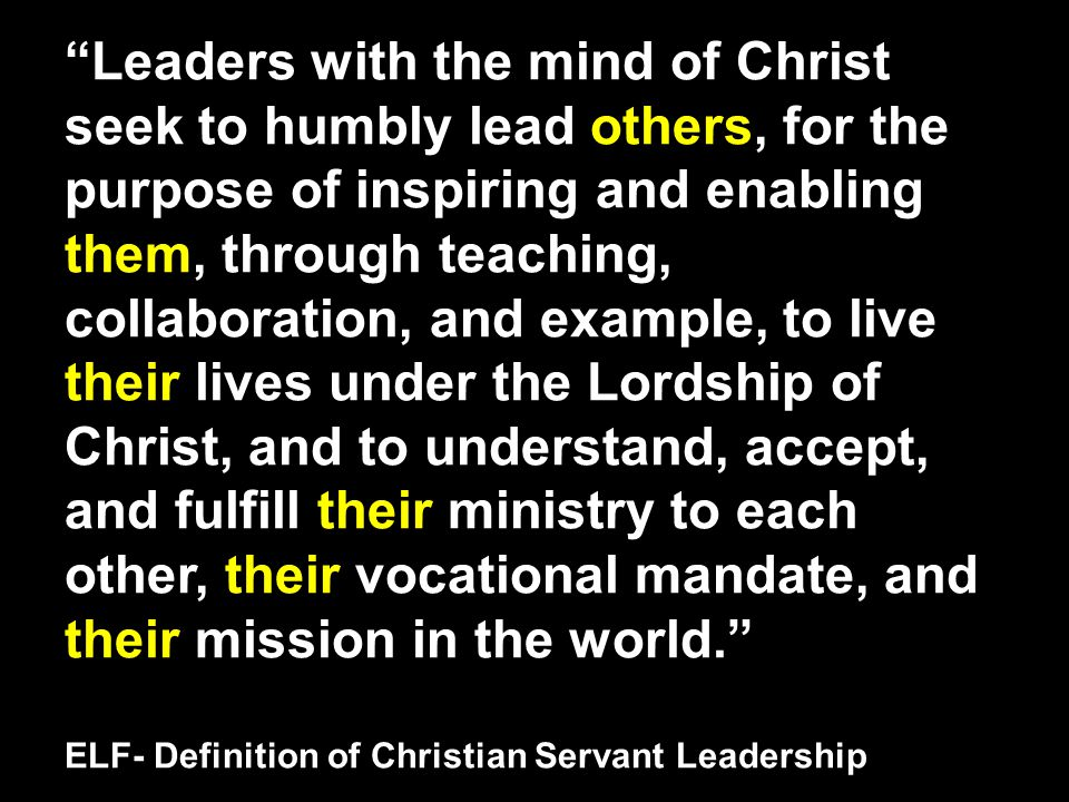 Leaders with the mind of Christ seek to humbly lead others, for the purpose of inspiring and enabling them, through teaching, collaboration, and example, to live their lives under the Lordship of Christ, and to understand, accept, and fulfill their ministry to each other, their vocational mandate, and their mission in the world. ELF- Definition of Christian Servant Leadership