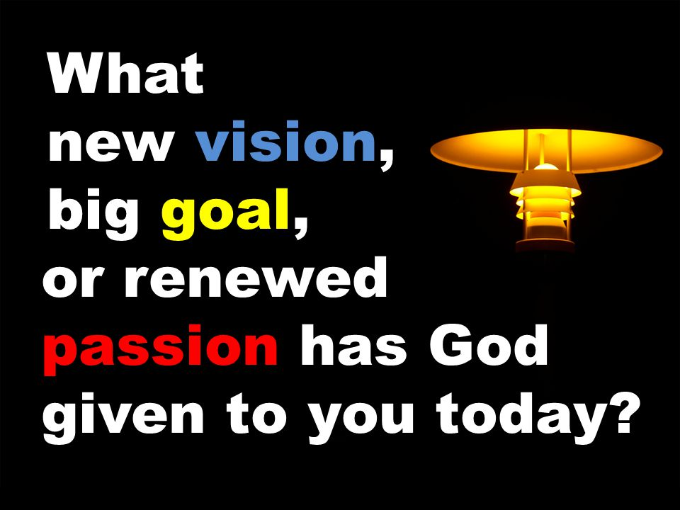 or renewed passion has God given to you today What new vision, big goal,