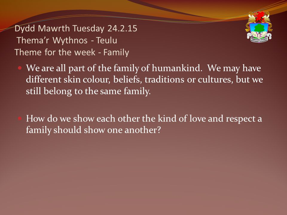 Dydd Mawrth Tuesday 24.2.15 Thema'r Wythnos - Teulu Theme for the week - Family We are all part of the family of humankind.
