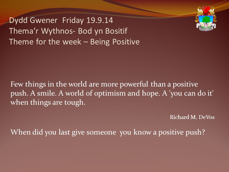 Dydd Gwener Friday 19.9.14 Thema'r Wythnos- Bod yn Bositif Theme for the week – Being Positive Few things in the world are more powerful than a positive push.