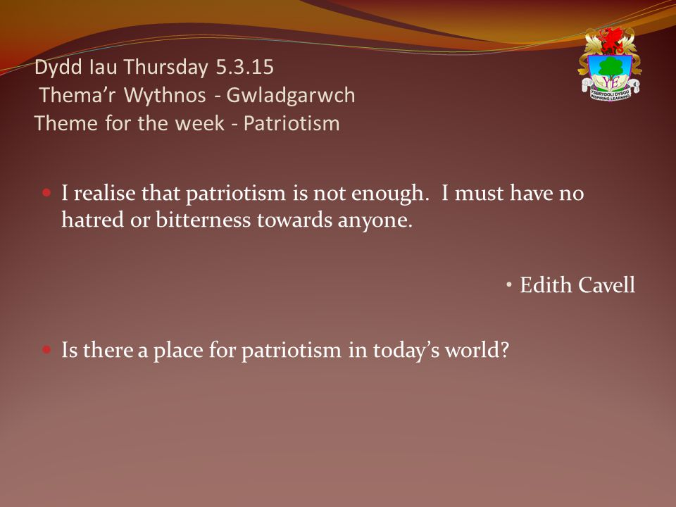 Dydd Iau Thursday 5.3.15 Thema'r Wythnos - Gwladgarwch Theme for the week - Patriotism I realise that patriotism is not enough. I must have no hatred
