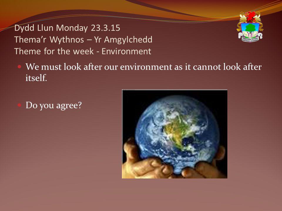 Dydd Llun Monday 23.3.15 Thema'r Wythnos – Yr Amgylchedd Theme for the week - Environment We must look after our environment as it cannot look after i