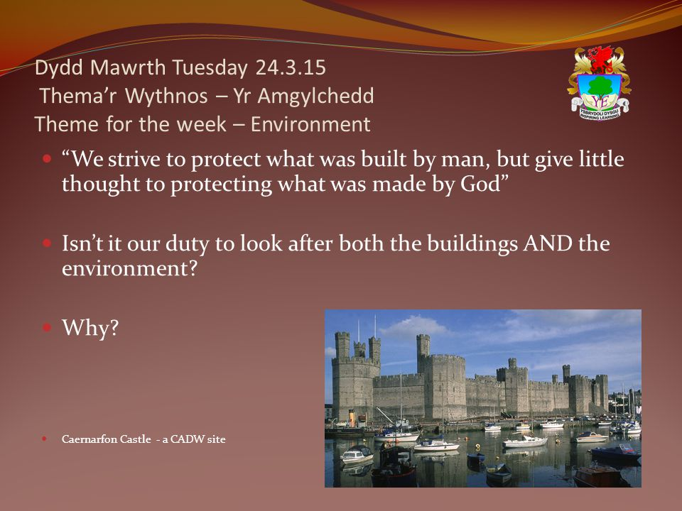Dydd Mawrth Tuesday 24.3.15 Thema'r Wythnos – Yr Amgylchedd Theme for the week – Environment We strive to protect what was built by man, but give little thought to protecting what was made by God Isn't it our duty to look after both the buildings AND the environment.