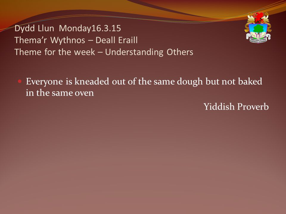 Dydd Llun Monday16.3.15 Thema'r Wythnos – Deall Eraill Theme for the week – Understanding Others Everyone is kneaded out of the same dough but not baked in the same oven Yiddish Proverb