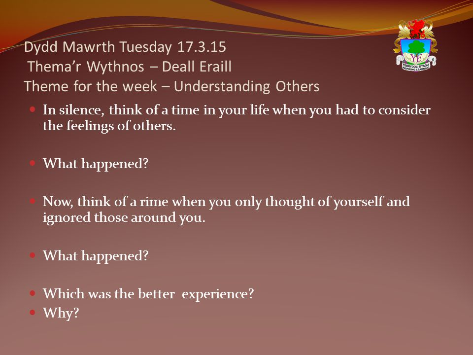 Dydd Mawrth Tuesday 17.3.15 Thema'r Wythnos – Deall Eraill Theme for the week – Understanding Others In silence, think of a time in your life when you had to consider the feelings of others.