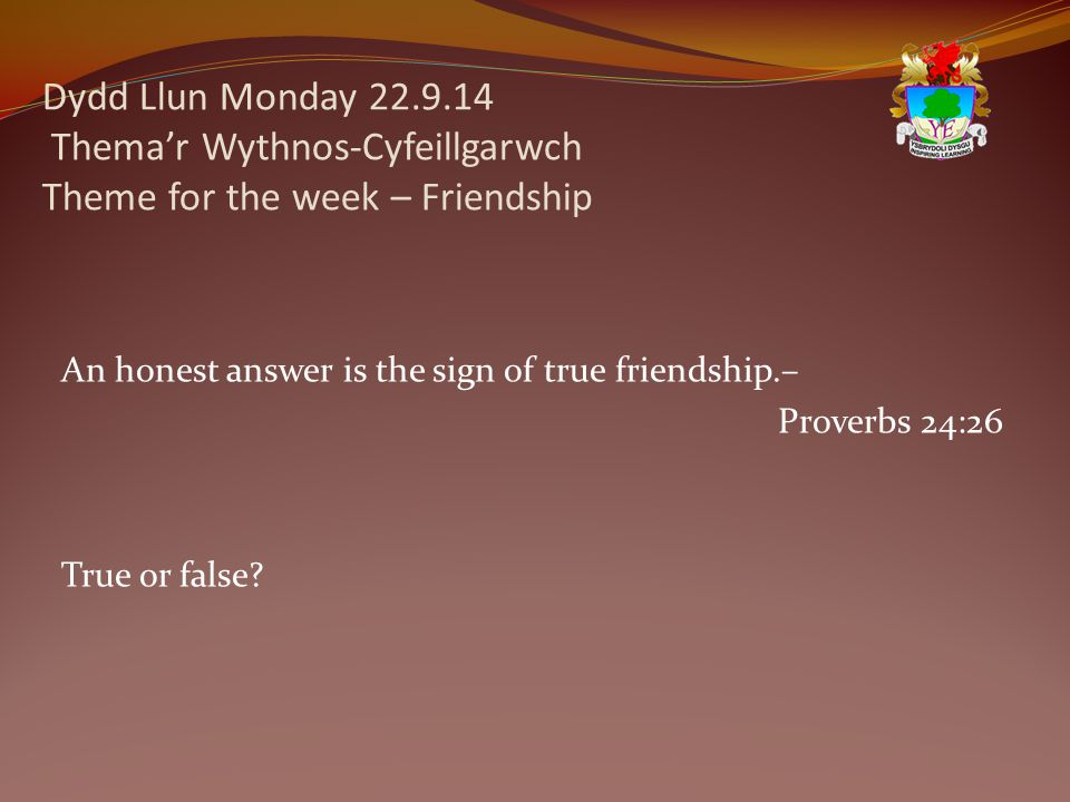Dydd Llun Monday 22.9.14 Thema'r Wythnos-Cyfeillgarwch Theme for the week – Friendship An honest answer is the sign of true friendship.– Proverbs 24:2