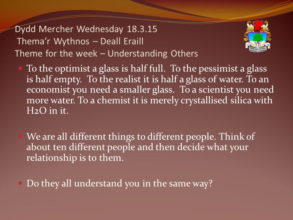 Dydd Mercher Wednesday 18.3.15 Thema'r Wythnos – Deall Eraill Theme for the week – Understanding Others To the optimist a glass is half full.