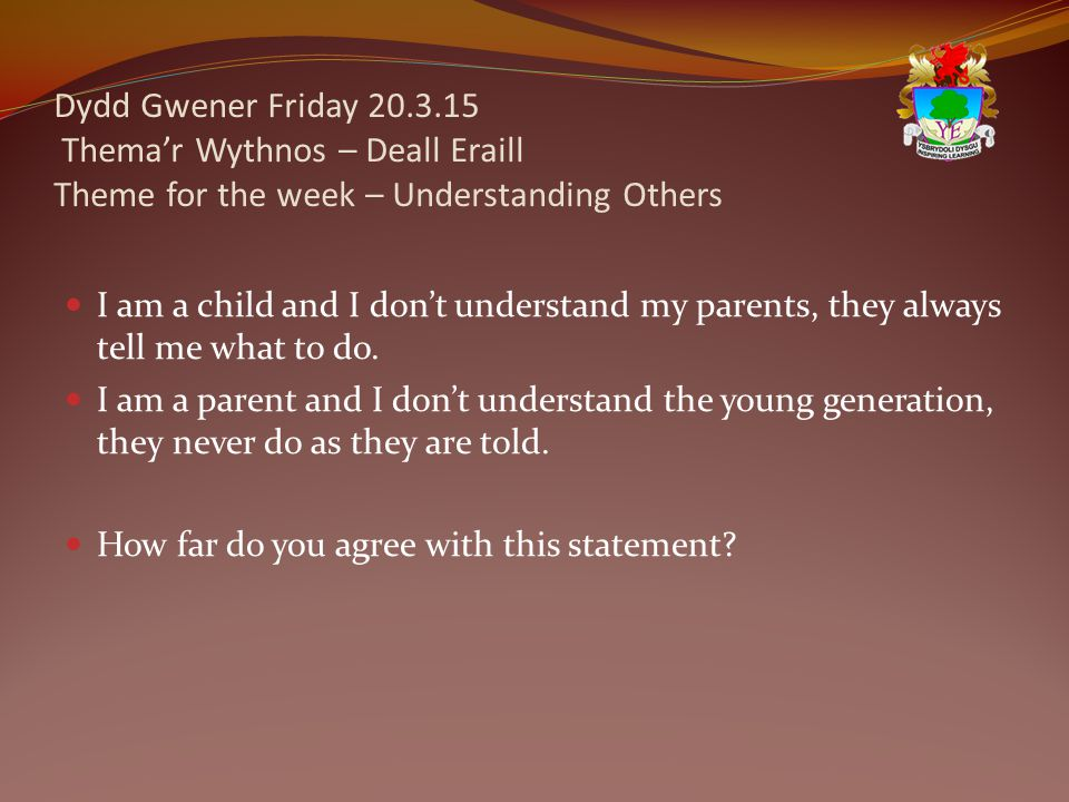 Dydd Gwener Friday 20.3.15 Thema'r Wythnos – Deall Eraill Theme for the week – Understanding Others I am a child and I don't understand my parents, they always tell me what to do.