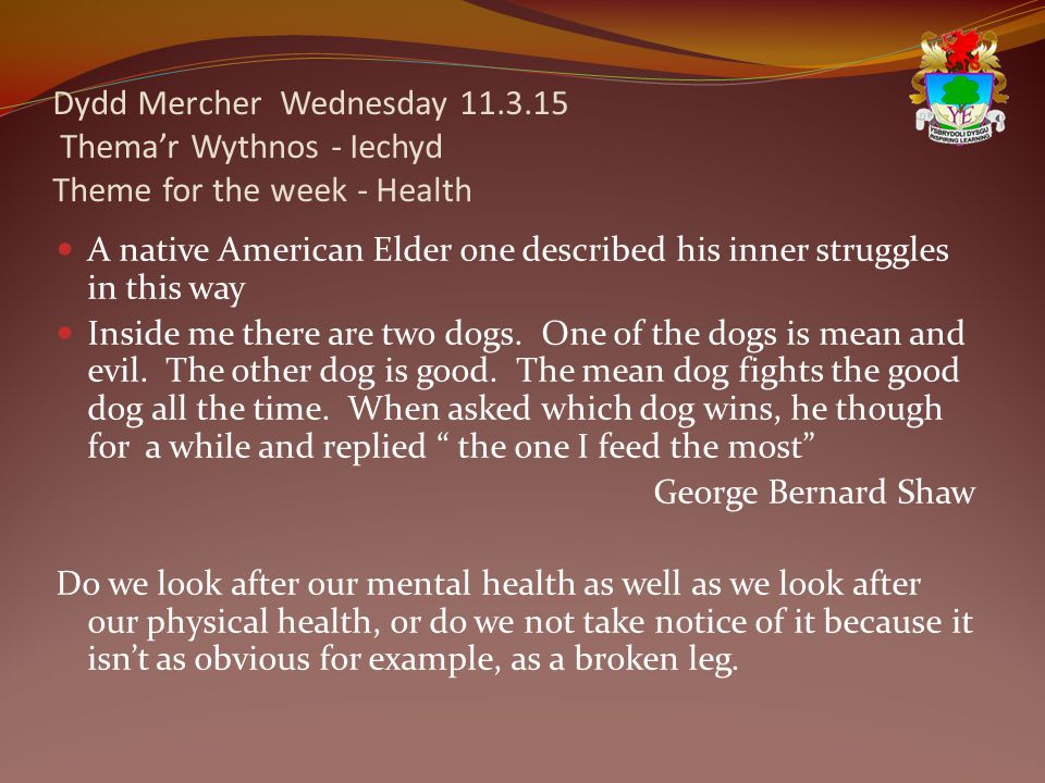 Dydd Mercher Wednesday 11.3.15 Thema'r Wythnos - Iechyd Theme for the week - Health A native American Elder one described his inner struggles in this way Inside me there are two dogs.