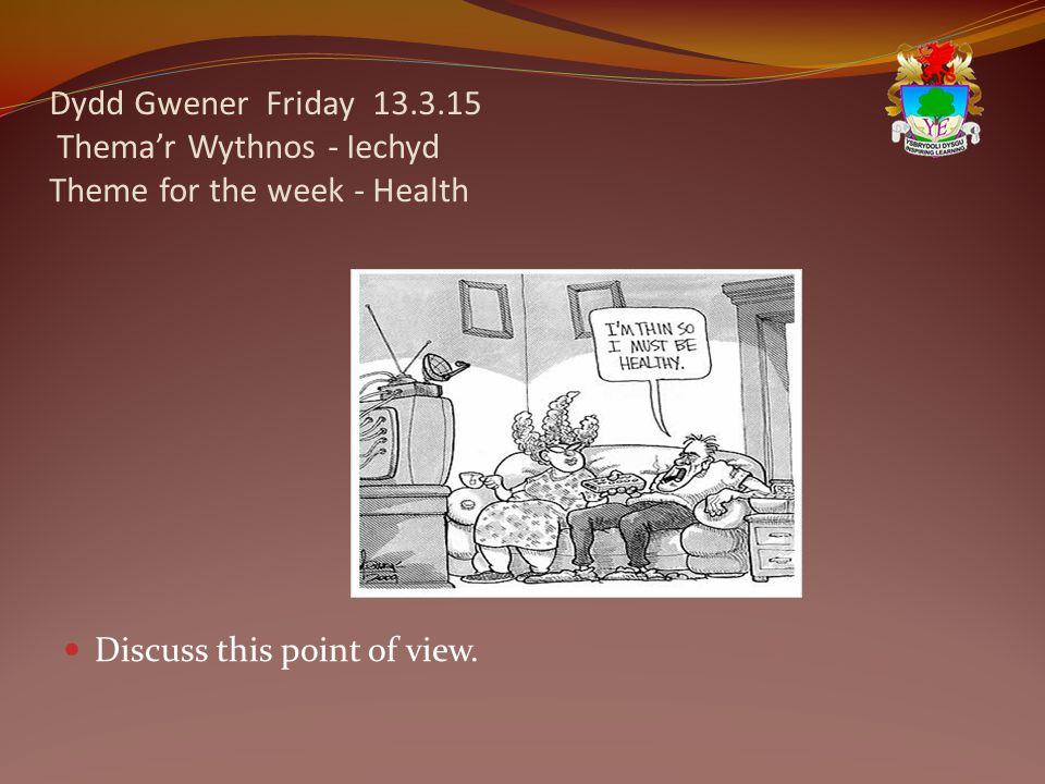 Dydd Gwener Friday 13.3.15 Thema'r Wythnos - Iechyd Theme for the week - Health Discuss this point of view.