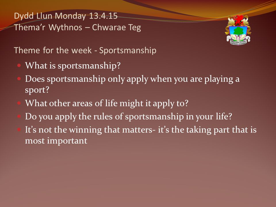 Dydd Llun Monday 13.4.15 Thema'r Wythnos – Chwarae Teg Theme for the week - Sportsmanship What is sportsmanship? Does sportsmanship only apply when yo