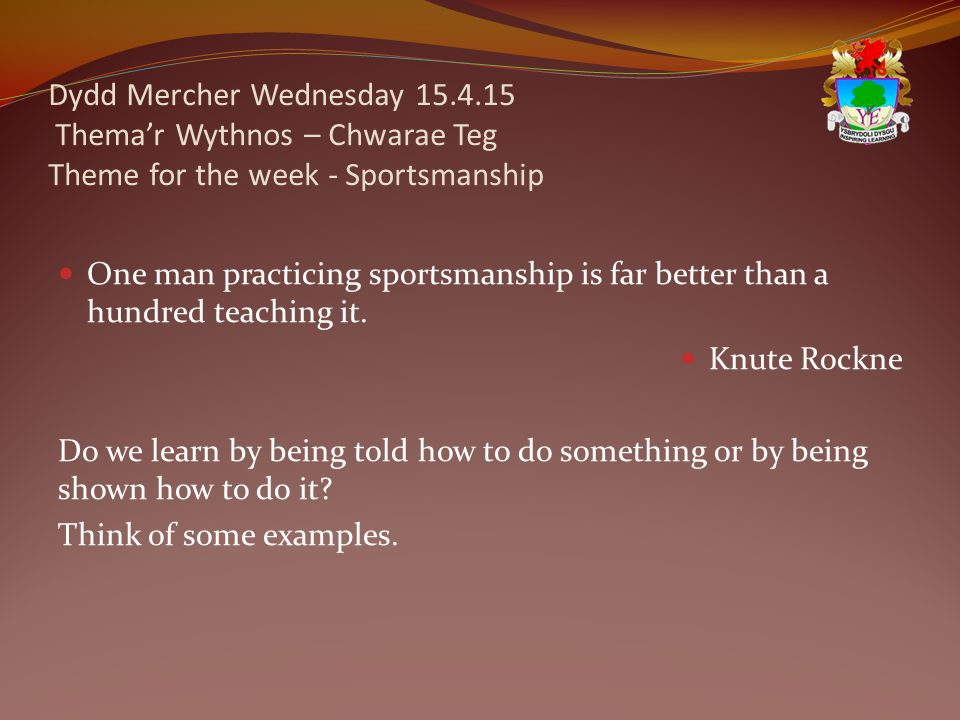 Dydd Mercher Wednesday 15.4.15 Thema'r Wythnos – Chwarae Teg Theme for the week - Sportsmanship One man practicing sportsmanship is far better than a hundred teaching it.