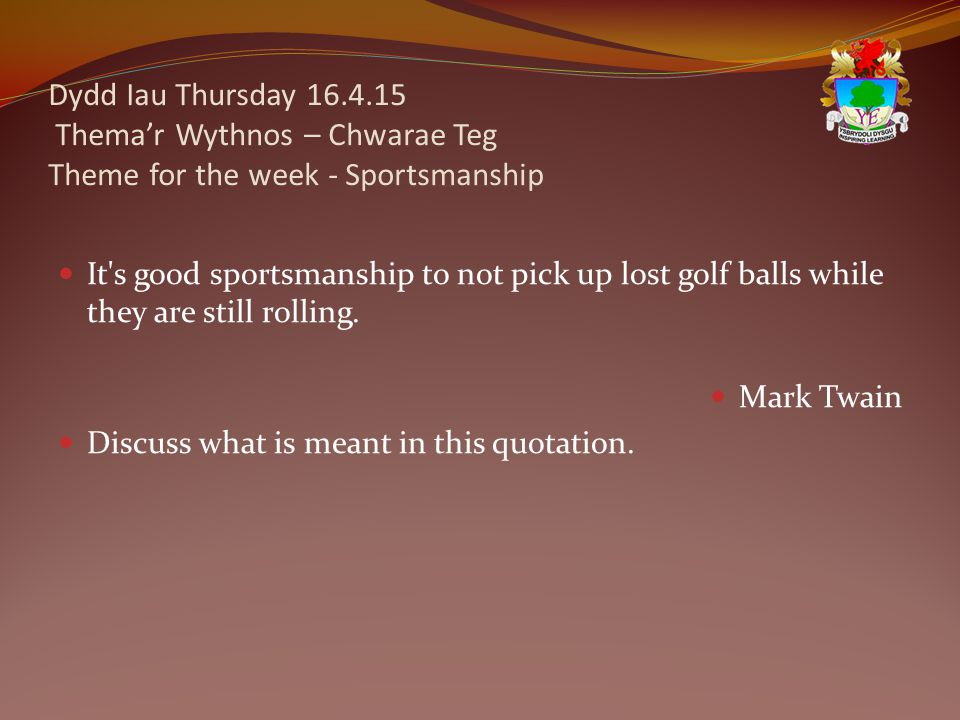 Dydd Iau Thursday 16.4.15 Thema'r Wythnos – Chwarae Teg Theme for the week - Sportsmanship It s good sportsmanship to not pick up lost golf balls while they are still rolling.